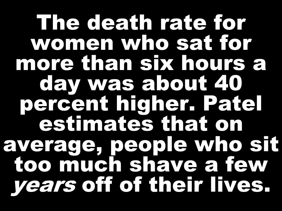 The death rate for women who sat for more than six hours a day was about 40 percent higher. Patel estimates that on average, people who sit too much s