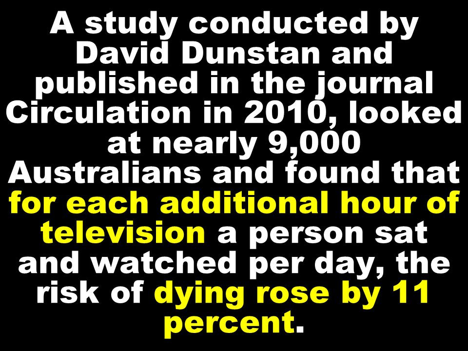 A study conducted by David Dunstan and published in the journal Circulation in 2010, looked at nearly 9,000 Australians and found that for each additional hour of television a person sat and watched per day, the risk of dying rose by 11 percent.