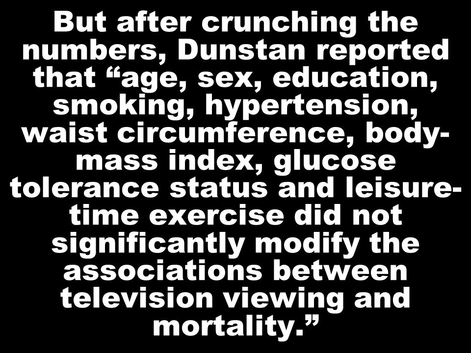 But after crunching the numbers, Dunstan reported that age, sex, education, smoking, hypertension, waist circumference, body- mass index, glucose tolerance status and leisure- time exercise did not significantly modify the associations between television viewing and mortality.