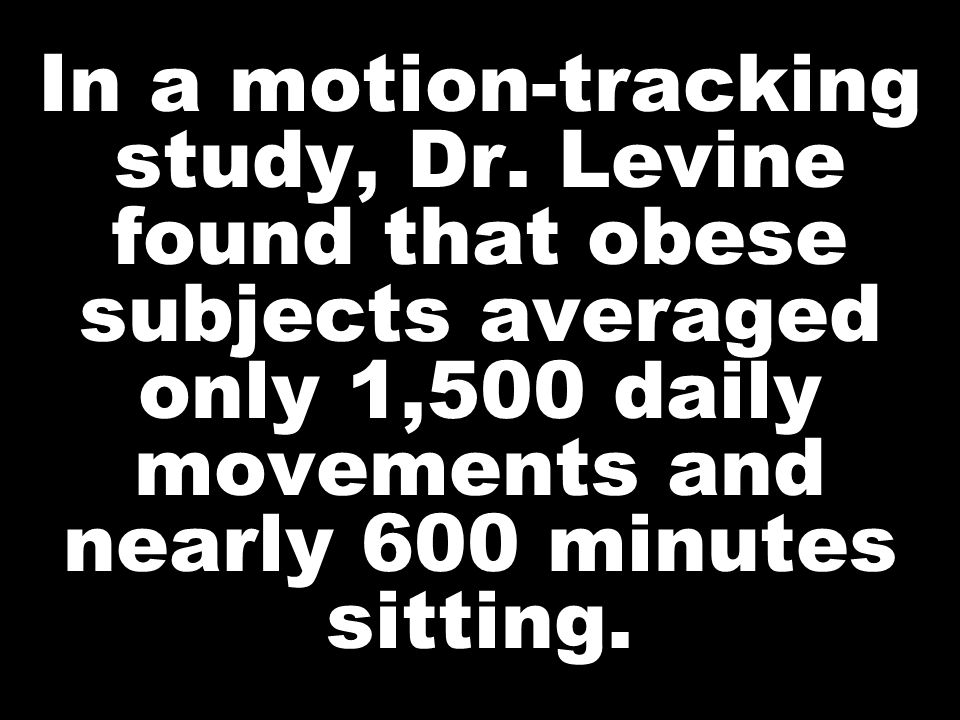 In a motion-tracking study, Dr. Levine found that obese subjects averaged only 1,500 daily movements and nearly 600 minutes sitting.