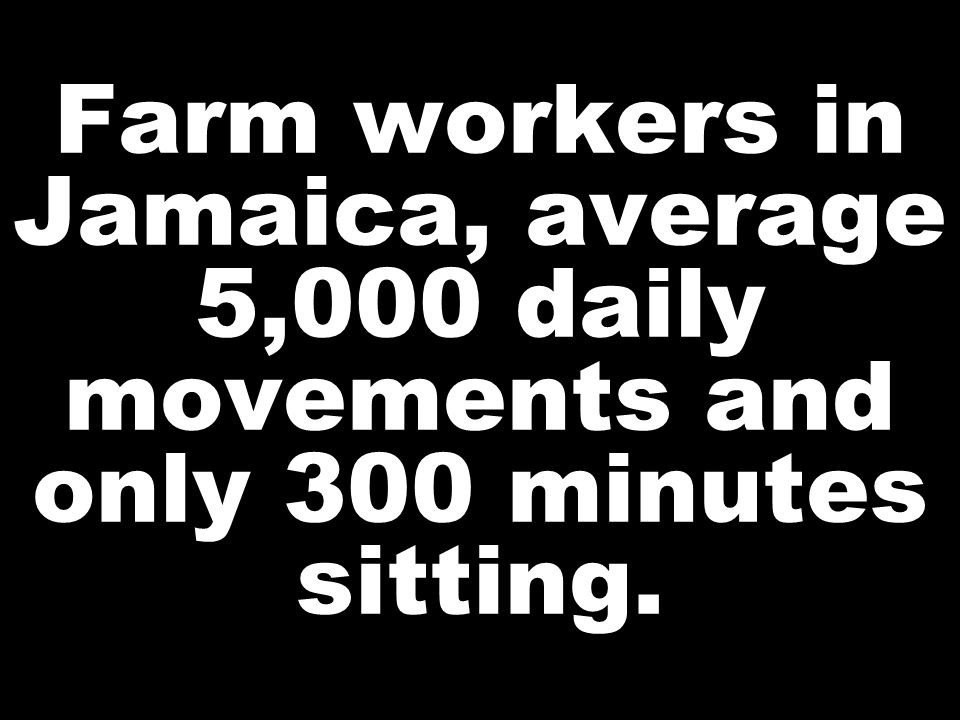Farm workers in Jamaica, average 5,000 daily movements and only 300 minutes sitting.