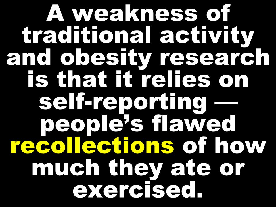 A weakness of traditional activity and obesity research is that it relies on self-reporting — people's flawed recollections of how much they ate or exercised.