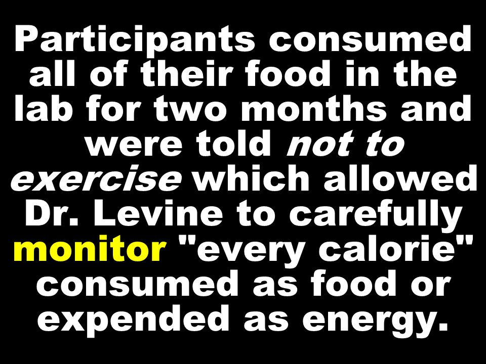 Participants consumed all of their food in the lab for two months and were told not to exercise which allowed Dr.