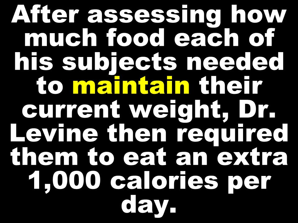 After assessing how much food each of his subjects needed to maintain their current weight, Dr.