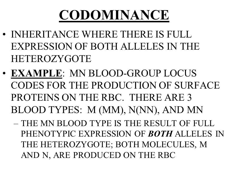 CODOMINANCE INHERITANCE WHERE THERE IS FULL EXPRESSION OF BOTH ALLELES IN THE HETEROZYGOTE EXAMPLE: MN BLOOD-GROUP LOCUS CODES FOR THE PRODUCTION OF SURFACE PROTEINS ON THE RBC.