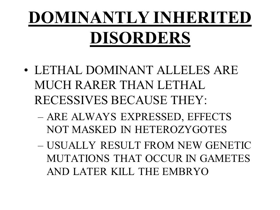 DOMINANTLY INHERITED DISORDERS LETHAL DOMINANT ALLELES ARE MUCH RARER THAN LETHAL RECESSIVES BECAUSE THEY: –ARE ALWAYS EXPRESSED, EFFECTS NOT MASKED IN HETEROZYGOTES –USUALLY RESULT FROM NEW GENETIC MUTATIONS THAT OCCUR IN GAMETES AND LATER KILL THE EMBRYO