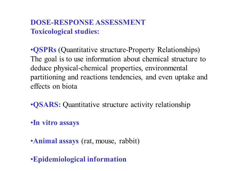 DOSE-RESPONSE ASSESSMENT Toxicological studies: QSPRs (Quantitative structure-Property Relationships) The goal is to use information about chemical structure to deduce physical-chemical properties, environmental partitioning and reactions tendencies, and even uptake and effects on biota QSARS: Quantitative structure activity relationship In vitro assays Animal assays (rat, mouse, rabbit) Epidemiological information
