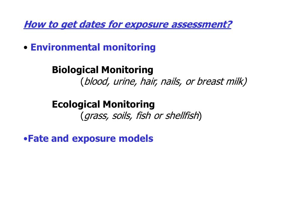 How to get dates for exposure assessment? Environmental monitoring Biological Monitoring (blood, urine, hair, nails, or breast milk) Ecological Monito