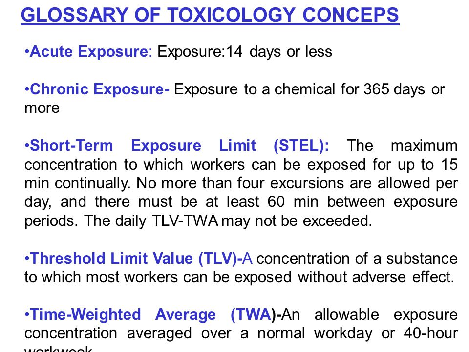 GLOSSARY OF TOXICOLOGY CONCEPS Acute Exposure: Exposure:14 days or less Chronic Exposure- Exposure to a chemical for 365 days or more Short-Term Exposure Limit (STEL): The maximum concentration to which workers can be exposed for up to 15 min continually.