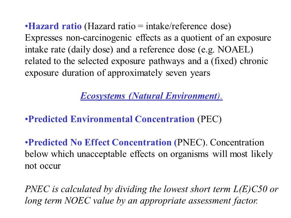 Hazard ratio (Hazard ratio = intake/reference dose) Expresses non-carcinogenic effects as a quotient of an exposure intake rate (daily dose) and a ref