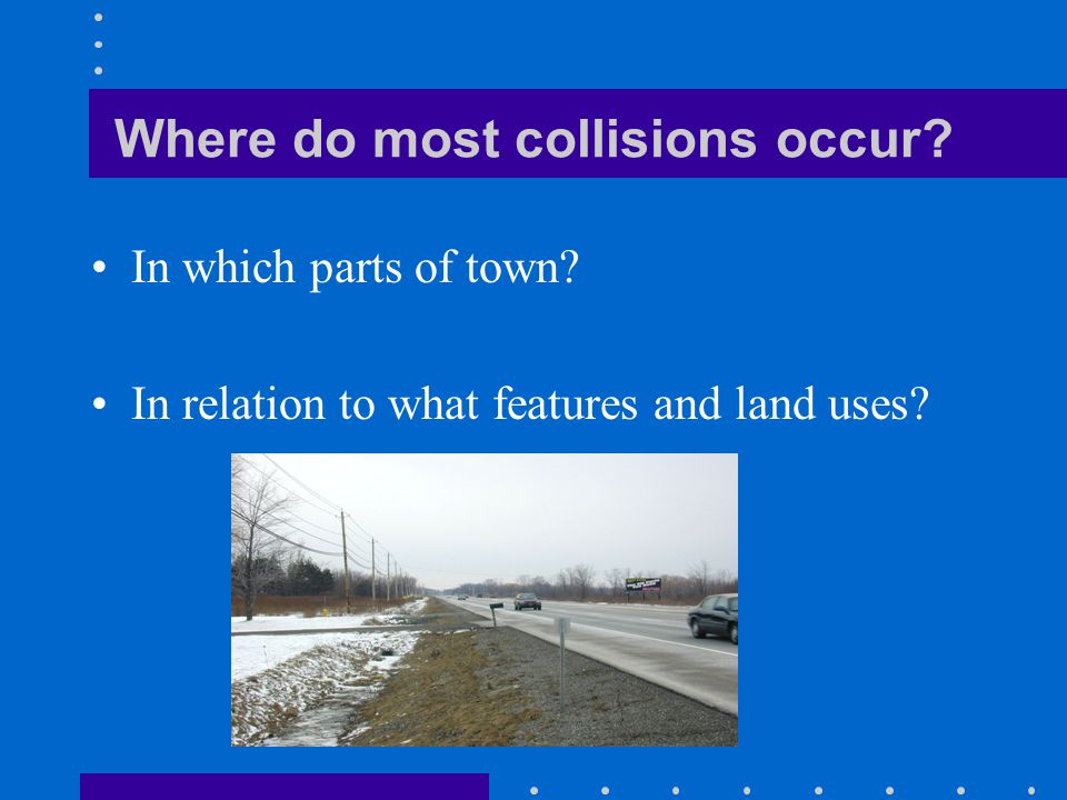 Where do most collisions occur? In which parts of town? In relation to what features and land uses?