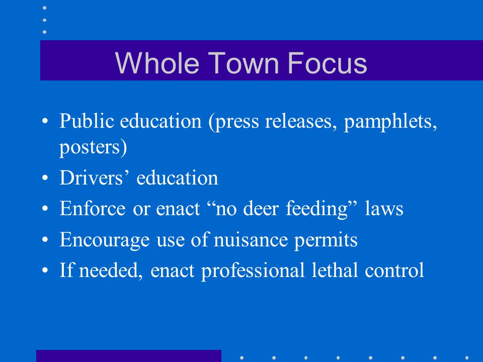 "Whole Town Focus Public education (press releases, pamphlets, posters) Drivers' education Enforce or enact ""no deer feeding"" laws Encourage use of nui"