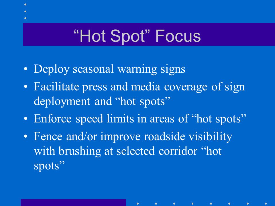 Hot Spot Focus Deploy seasonal warning signs Facilitate press and media coverage of sign deployment and hot spots Enforce speed limits in areas of hot spots Fence and/or improve roadside visibility with brushing at selected corridor hot spots