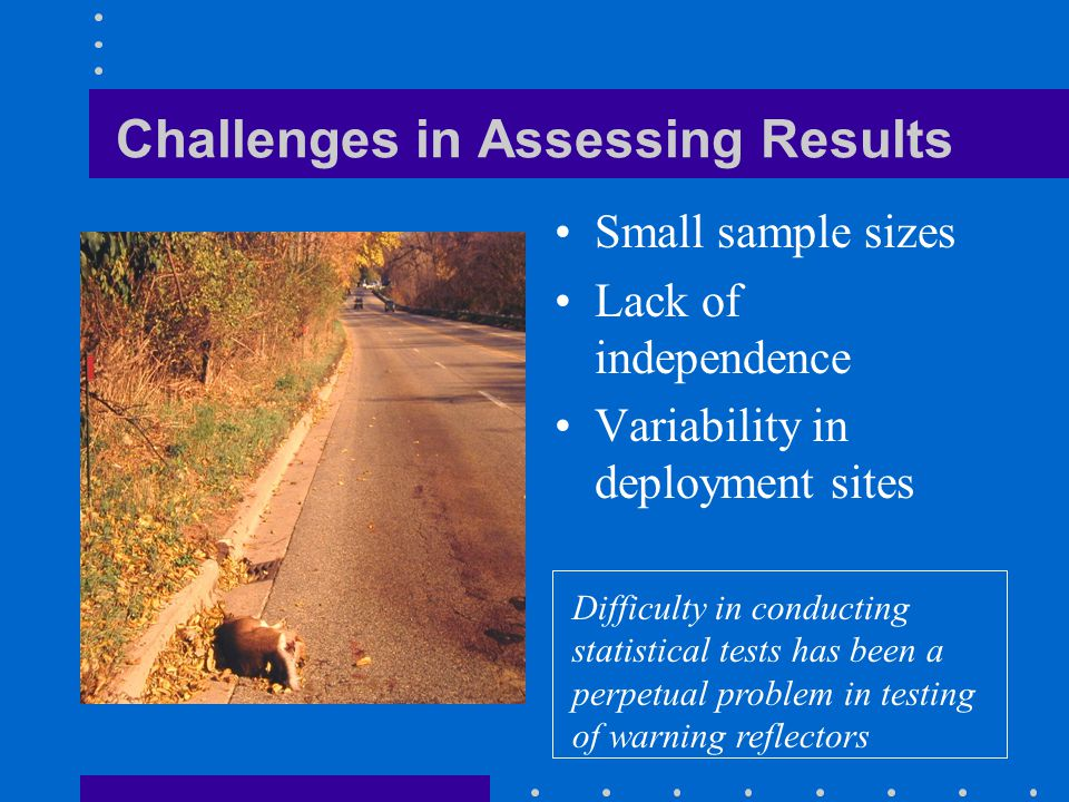 Challenges in Assessing Results Small sample sizes Lack of independence Variability in deployment sites Difficulty in conducting statistical tests has been a perpetual problem in testing of warning reflectors