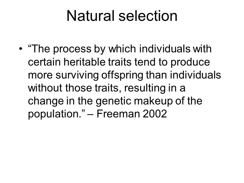 Natural selection The process by which individuals with certain heritable traits tend to produce more surviving offspring than individuals without those traits, resulting in a change in the genetic makeup of the population. – Freeman 2002