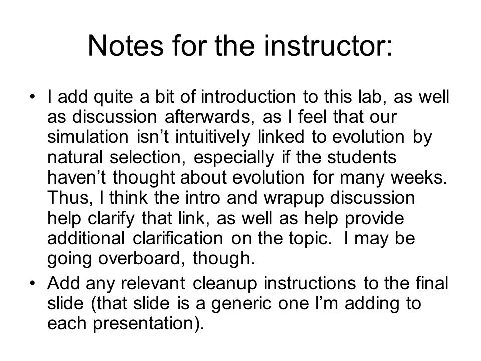 Notes for the instructor: I add quite a bit of introduction to this lab, as well as discussion afterwards, as I feel that our simulation isn't intuitively linked to evolution by natural selection, especially if the students haven't thought about evolution for many weeks.