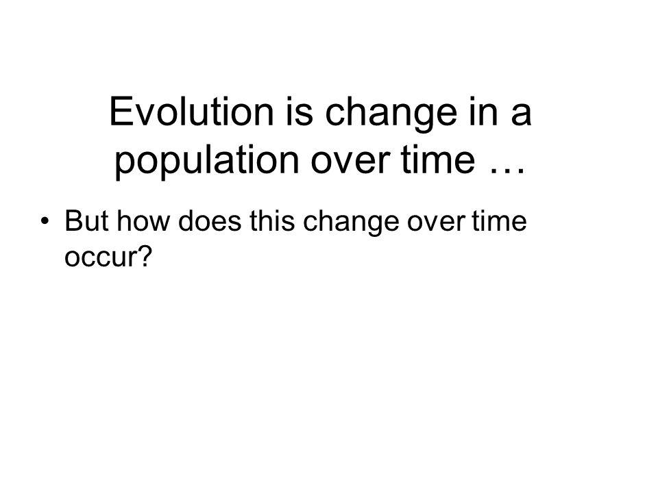 Evolution is change in a population over time … But how does this change over time occur
