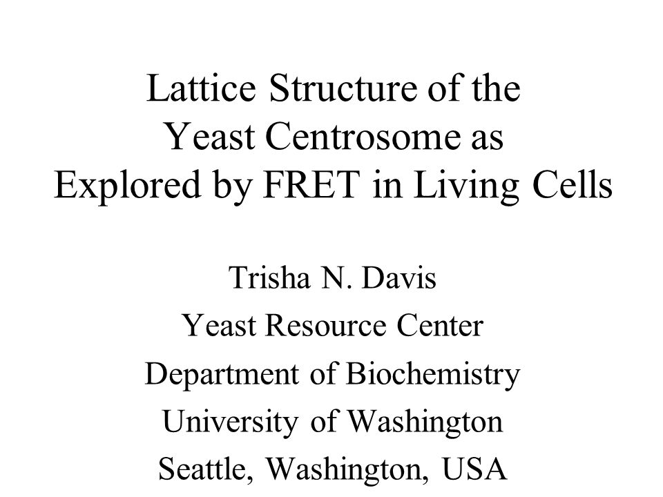 Lattice Structure of the Yeast Centrosome as Explored by FRET in Living Cells Trisha N. Davis Yeast Resource Center Department of Biochemistry Univers