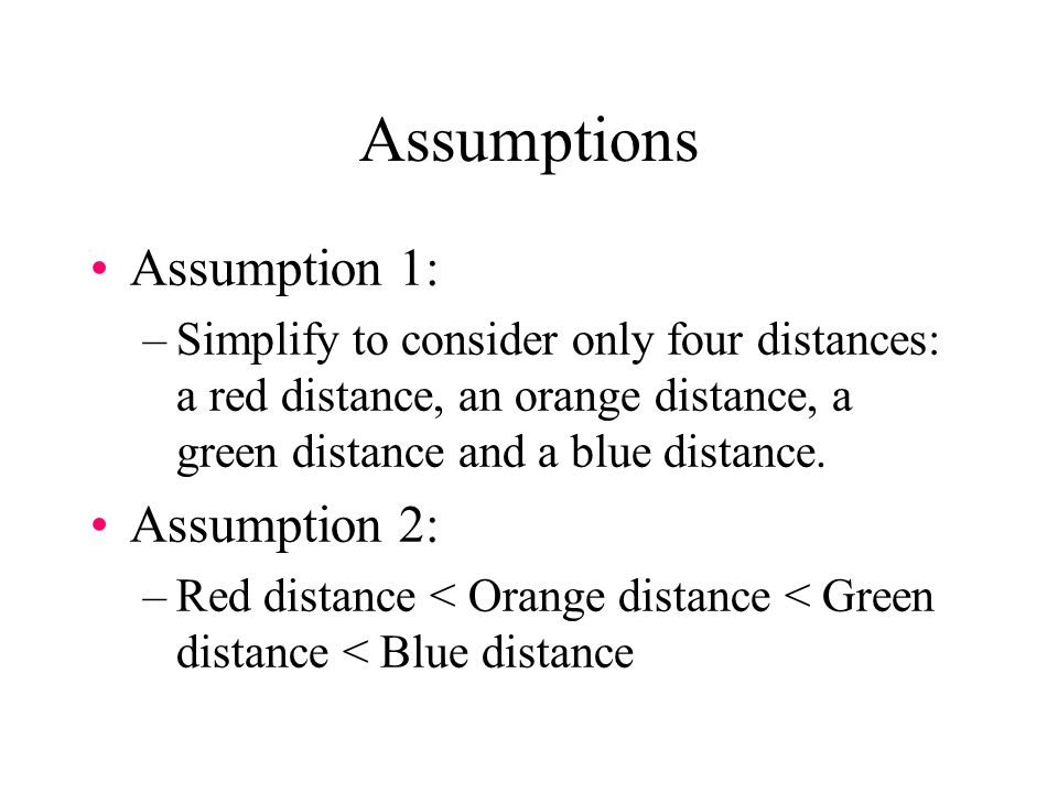 Assumptions Assumption 1: –Simplify to consider only four distances: a red distance, an orange distance, a green distance and a blue distance. Assumpt