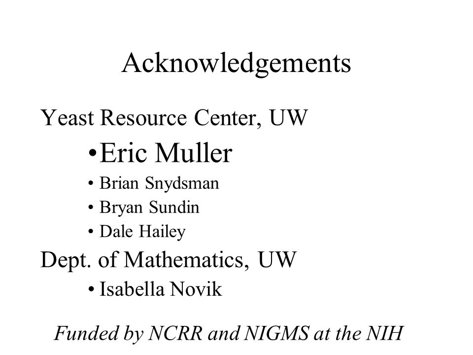 Acknowledgements Yeast Resource Center, UW Eric Muller Brian Snydsman Bryan Sundin Dale Hailey Dept.