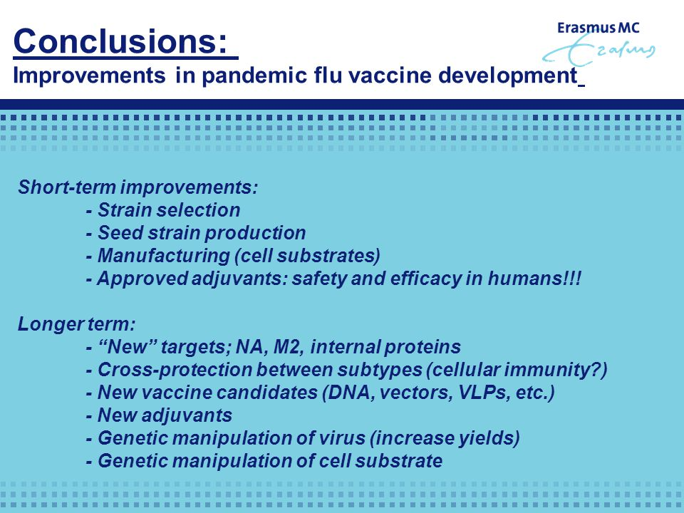 Conclusions: Improvements in pandemic flu vaccine development Short-term improvements: - Strain selection - Seed strain production - Manufacturing (cell substrates) - Approved adjuvants: safety and efficacy in humans!!.