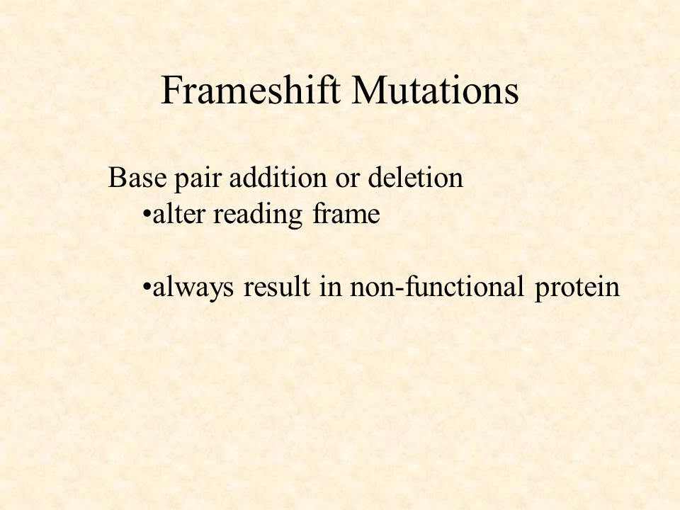 Frameshift Mutations Base pair addition or deletion alter reading frame always result in non-functional protein
