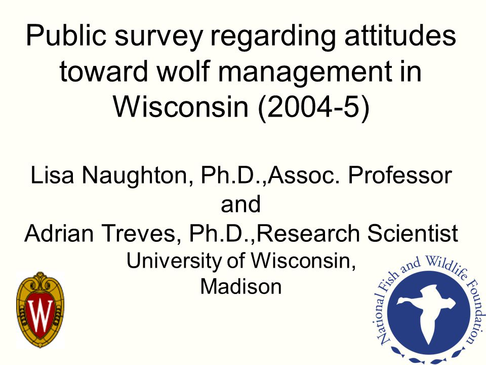 Public survey regarding attitudes toward wolf management in Wisconsin (2004-5) Lisa Naughton, Ph.D.,Assoc. Professor and Adrian Treves, Ph.D.,Research