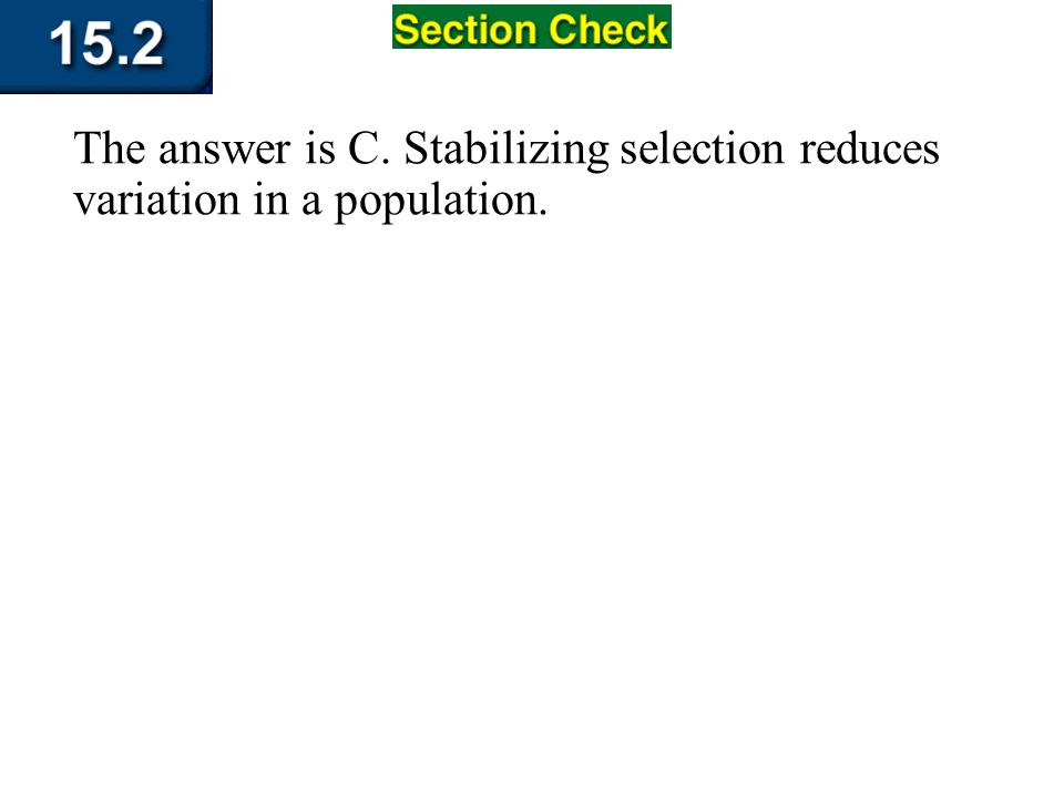 The answer is C. Stabilizing selection reduces variation in a population.
