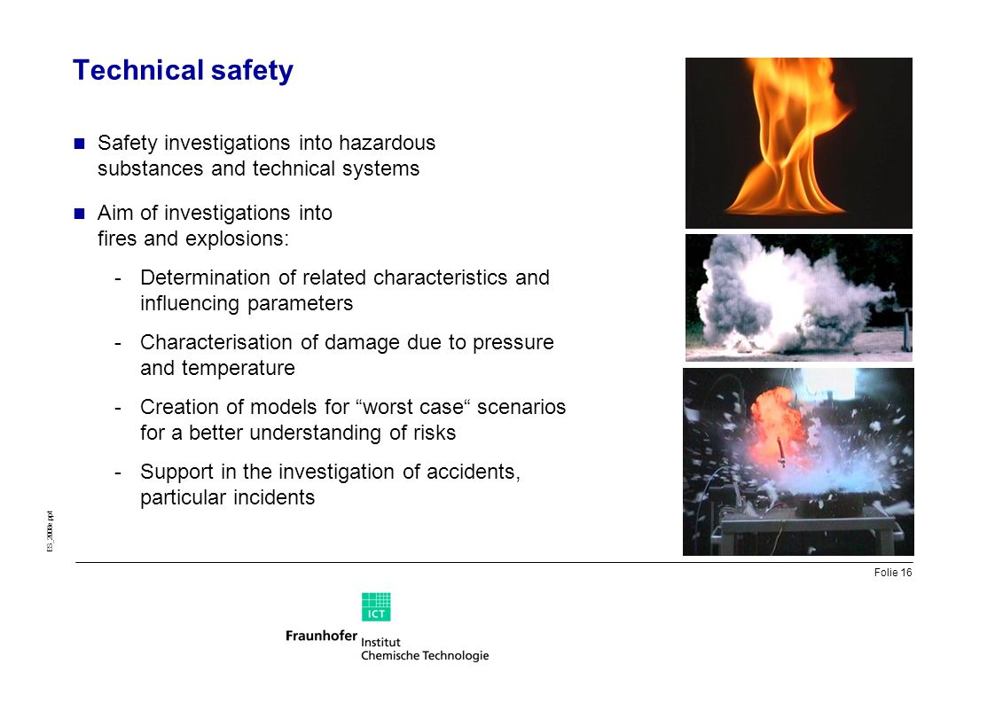 Folie 16 ES_2008e.ppt Technical safety Safety investigations into hazardous substances and technical systems Aim of investigations into fires and expl