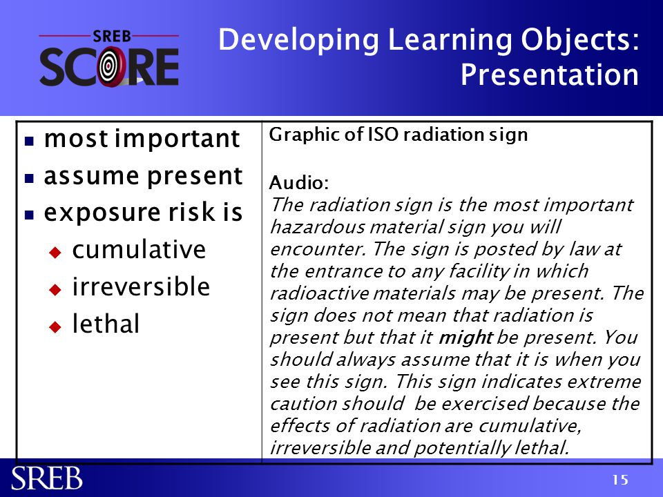 Developing Learning Objects: Presentation most important assume present exposure risk is  cumulative  irreversible  lethal Graphic of ISO radiation