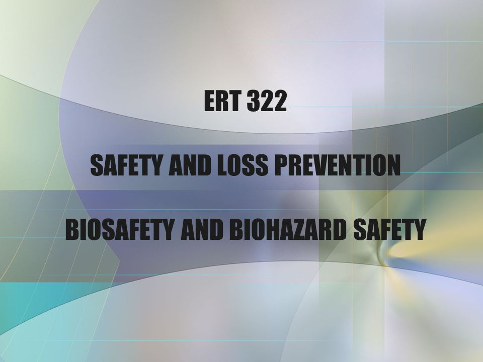 ERT 322 SAFETY AND LOSS PREVENTION BIOSAFETY AND BIOHAZARD SAFETY
