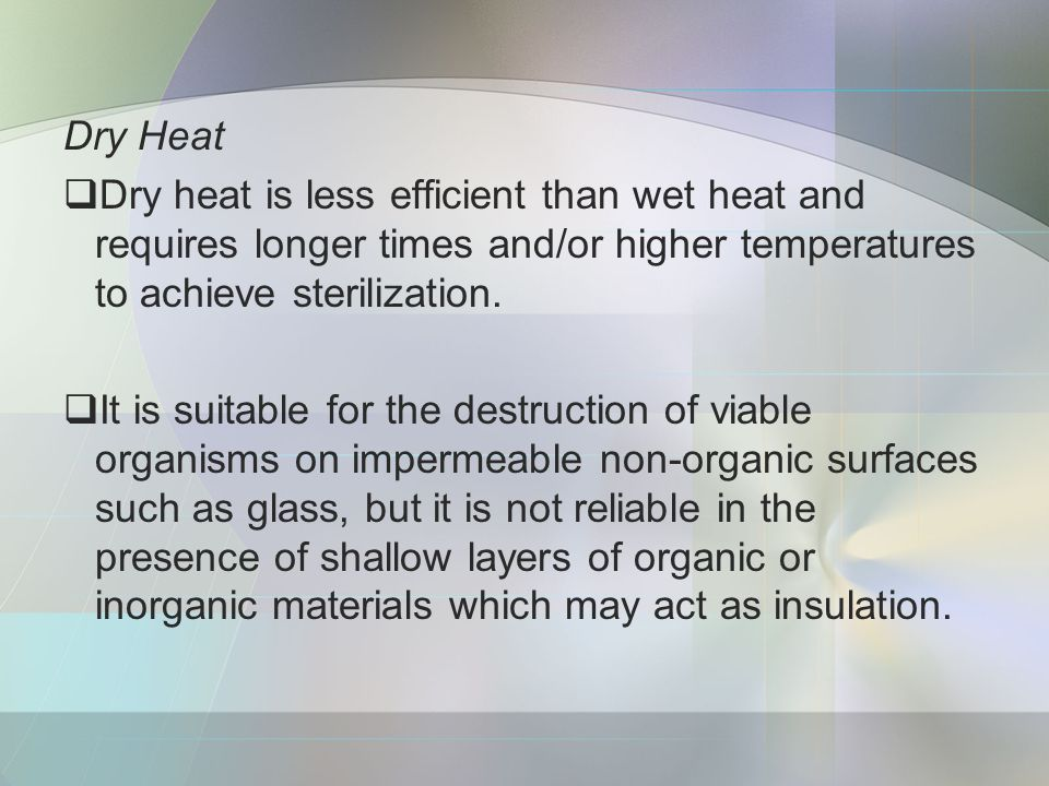 Dry Heat  Dry heat is less efficient than wet heat and requires longer times and/or higher temperatures to achieve sterilization.