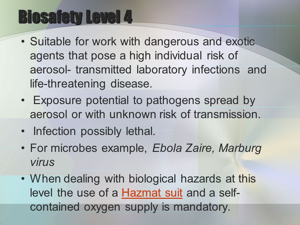 Biosafety Level 4 Suitable for work with dangerous and exotic agents that pose a high individual risk of aerosol- transmitted laboratory infections and life-threatening disease.
