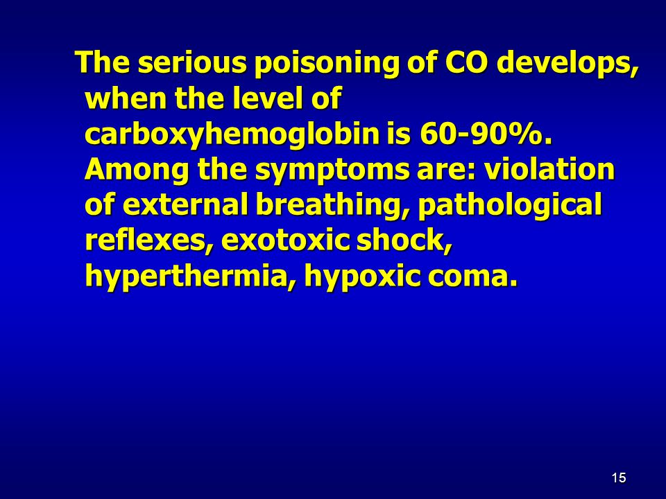 15 The serious poisoning of CO develops, when the level of carboxyhemoglobin is 60-90%. Among the symptoms are: violation of external breathing, patho