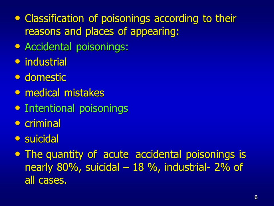6 Classification of poisonings according to their reasons and places of appearing: Classification of poisonings according to their reasons and places of appearing: Accidental poisonings: Accidental poisonings: industrial industrial domestic domestic medical mistakes medical mistakes Intentional poisonings Intentional poisonings criminal criminal suicidal suicidal The quantity of acute accidental poisonings is nearly 80%, suicidal – 18 %, industrial- 2% of all cases.