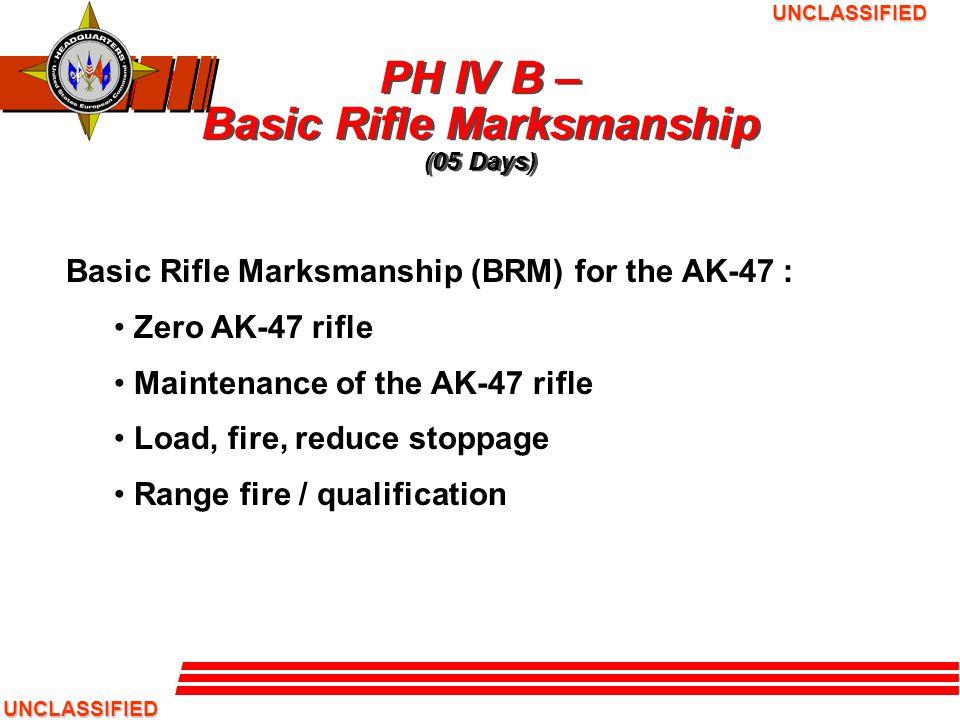 UNCLASSIFIED UNCLASSIFIED PH IV B – Basic Rifle Marksmanship (05 Days) Basic Rifle Marksmanship (BRM) for the AK-47 : Zero AK-47 rifle Maintenance of