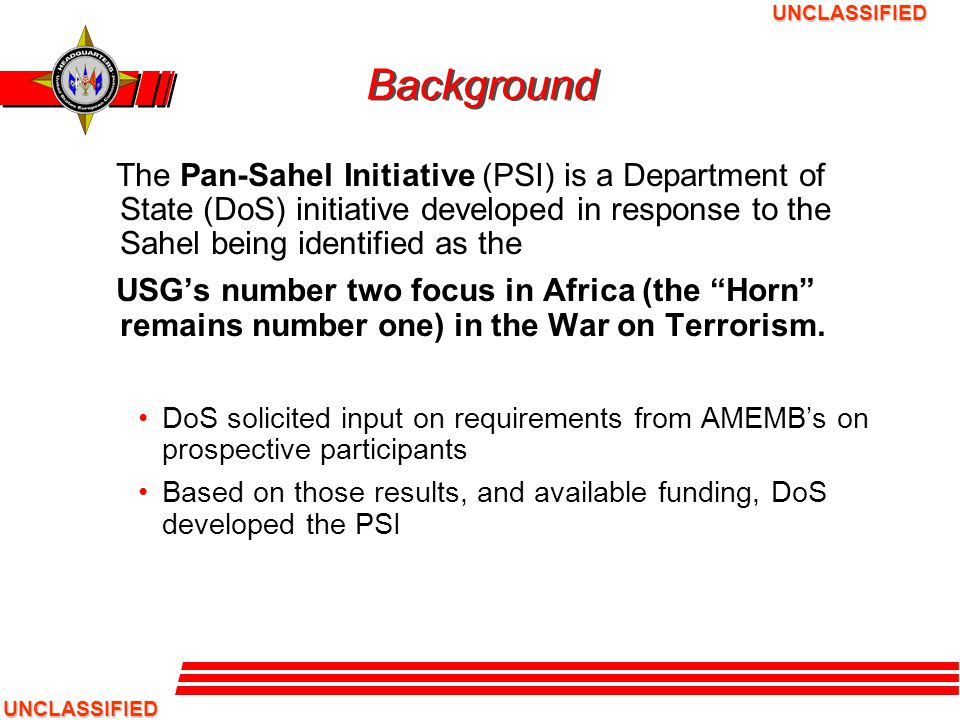 UNCLASSIFIED UNCLASSIFIED MISSION The mission of the PSI is: To provide enhanced capacity for countries in the Sahel to secure their borders from the threat of infiltration, attack and utilization as basing areas by hostile elements, including but not limited to foreign powers, terrorists groups, local criminal elements and transnational criminal organizations. Dept of State Congressional Notification on PSI USEUCOM intends to: Train and equip company-sized forces to conduct rapid-reaction operations to stem the flow of illicit arms, goods and people; and to preclude terrorists and terrorist organizations from seeking or establishing sanctuaries in the Sahel.