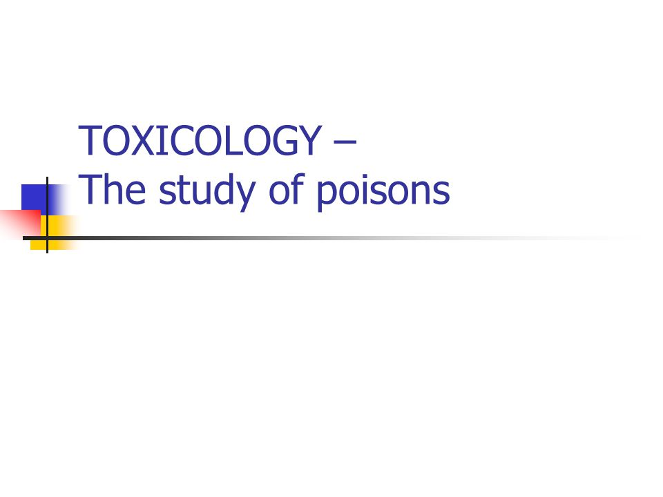 TOXICOLOGY – The study of poisons