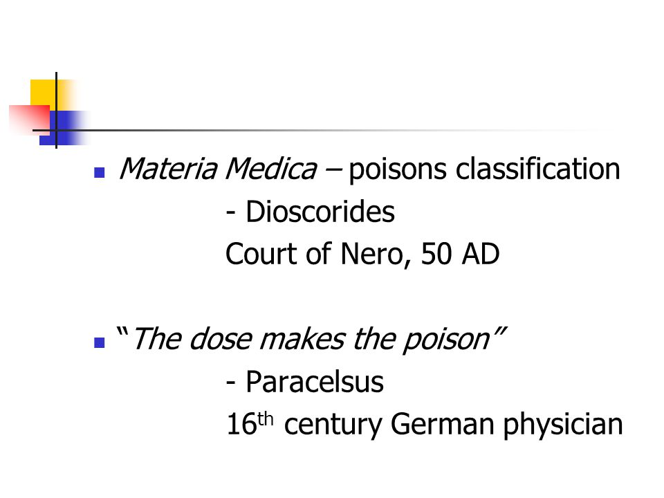 Materia Medica – poisons classification - Dioscorides Court of Nero, 50 AD The dose makes the poison - Paracelsus 16 th century German physician