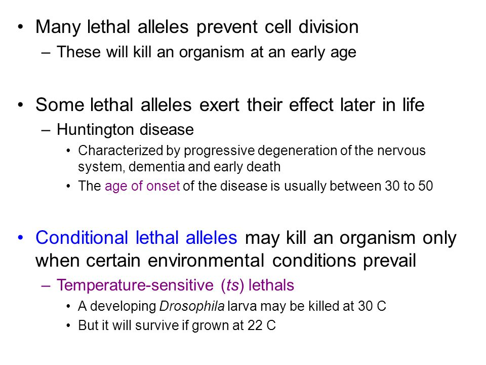 Many lethal alleles prevent cell division –These will kill an organism at an early age Some lethal alleles exert their effect later in life –Huntington disease Characterized by progressive degeneration of the nervous system, dementia and early death The age of onset of the disease is usually between 30 to 50 Conditional lethal alleles may kill an organism only when certain environmental conditions prevail –Temperature-sensitive (ts) lethals A developing Drosophila larva may be killed at 30 C But it will survive if grown at 22 C