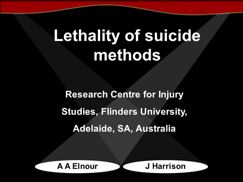 Lethality of suicide methods A A ElnourJ Harrison Research Centre for Injury Studies, Flinders University, Adelaide, SA, Australia