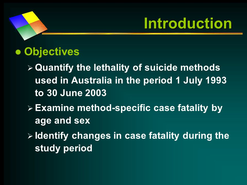 Introduction Objectives  Quantify the lethality of suicide methods used in Australia in the period 1 July 1993 to 30 June 2003  Examine method-specific case fatality by age and sex  Identify changes in case fatality during the study period