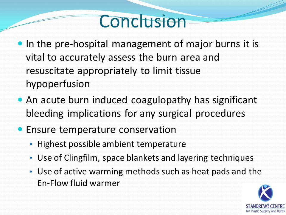 Conclusion In the pre-hospital management of major burns it is vital to accurately assess the burn area and resuscitate appropriately to limit tissue hypoperfusion An acute burn induced coagulopathy has significant bleeding implications for any surgical procedures Ensure temperature conservation Highest possible ambient temperature Use of Clingfilm, space blankets and layering techniques Use of active warming methods such as heat pads and the En-Flow fluid warmer