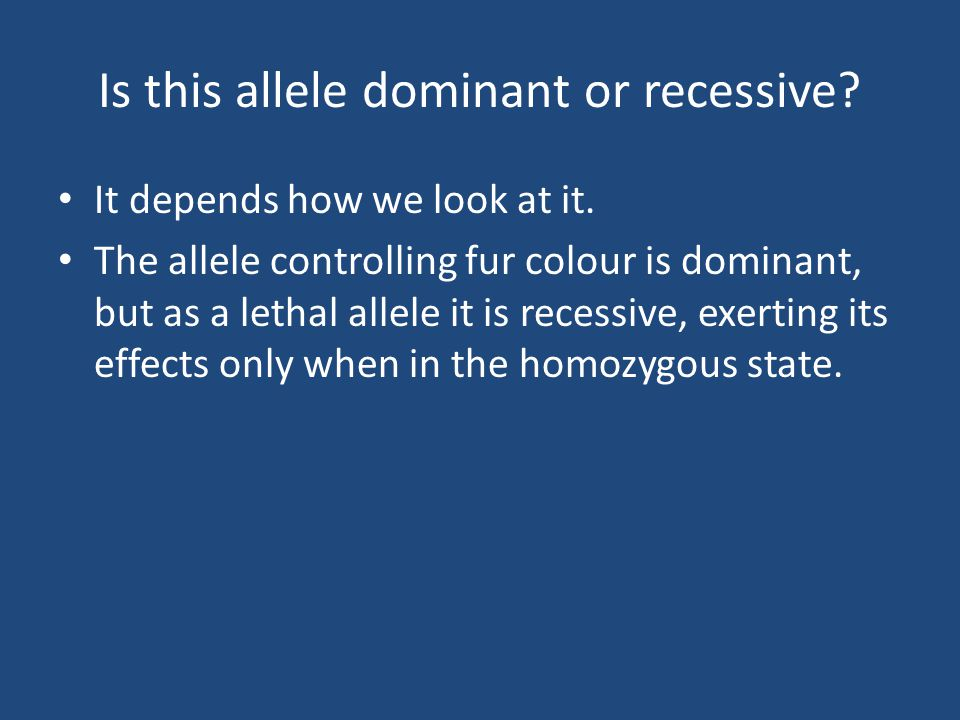 Is this allele dominant or recessive.It depends how we look at it.