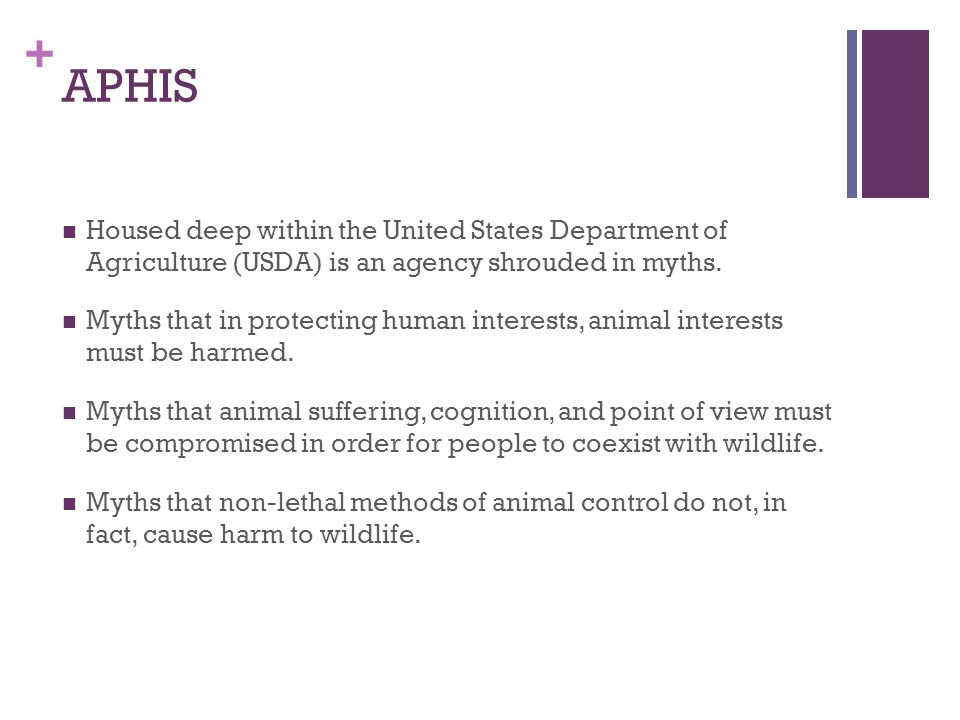 + Mission The mission of APHIS is to provide Federal leadership and expertise to resolve wildlife conflicts to allow people and wildlife to coexist. in reality, APHIS wields its power to harm sensitive wildlife populations.