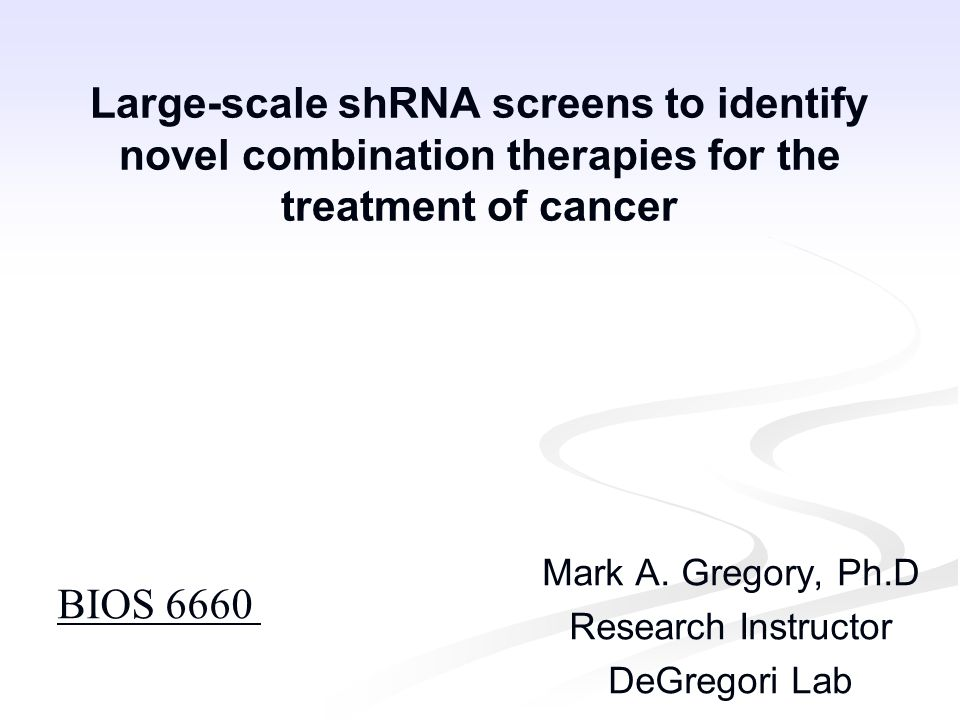 Large-scale shRNA screens to identify novel combination therapies for the treatment of cancer Mark A. Gregory, Ph.D Research Instructor DeGregori Lab