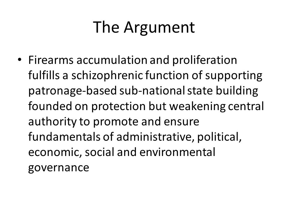 The Argument Firearms accumulation and proliferation fulfills a schizophrenic function of supporting patronage-based sub-national state building founded on protection but weakening central authority to promote and ensure fundamentals of administrative, political, economic, social and environmental governance