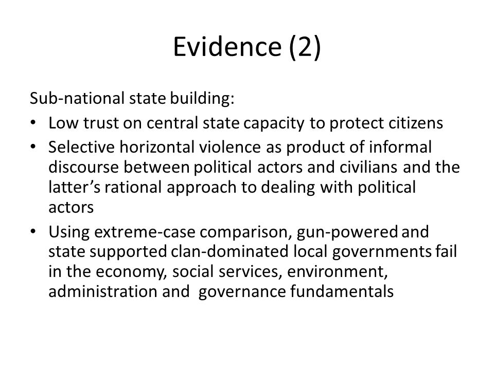Evidence (2) Sub-national state building: Low trust on central state capacity to protect citizens Selective horizontal violence as product of informal discourse between political actors and civilians and the latter's rational approach to dealing with political actors Using extreme-case comparison, gun-powered and state supported clan-dominated local governments fail in the economy, social services, environment, administration and governance fundamentals