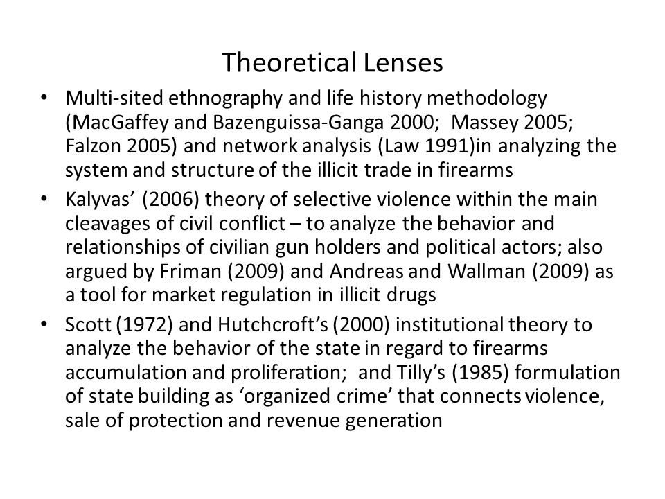 Theoretical Lenses Multi-sited ethnography and life history methodology (MacGaffey and Bazenguissa-Ganga 2000; Massey 2005; Falzon 2005) and network analysis (Law 1991)in analyzing the system and structure of the illicit trade in firearms Kalyvas' (2006) theory of selective violence within the main cleavages of civil conflict – to analyze the behavior and relationships of civilian gun holders and political actors; also argued by Friman (2009) and Andreas and Wallman (2009) as a tool for market regulation in illicit drugs Scott (1972) and Hutchcroft's (2000) institutional theory to analyze the behavior of the state in regard to firearms accumulation and proliferation; and Tilly's (1985) formulation of state building as 'organized crime' that connects violence, sale of protection and revenue generation