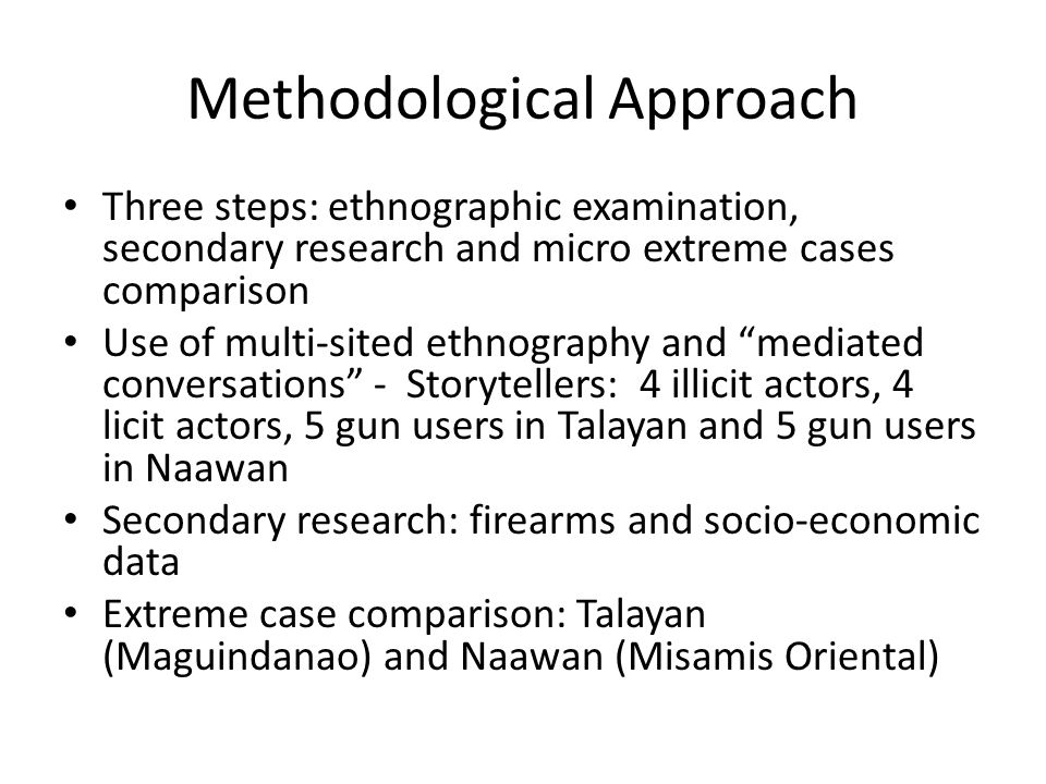 Methodological Approach Three steps: ethnographic examination, secondary research and micro extreme cases comparison Use of multi-sited ethnography and mediated conversations - Storytellers: 4 illicit actors, 4 licit actors, 5 gun users in Talayan and 5 gun users in Naawan Secondary research: firearms and socio-economic data Extreme case comparison: Talayan (Maguindanao) and Naawan (Misamis Oriental)